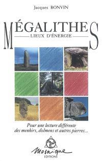 Mégalithes, lieux d'énergie : pour une lecture différente des menhirs, dolmens et autres pierres