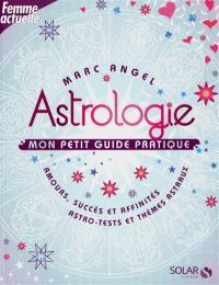 Astrologie, mon petit guide pratique : amours, succès et affinités, astro-tests et thèmes astraux
