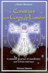 Construire son corps de lumière : comment incarner et manifester son Christ intérieur