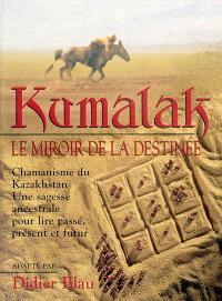 Kumalak, le miroir de la destinée : chamanisme du Kazakhstan : une sagesse ancestrale pour lire passé, présent et futur