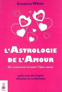 L'astrologie de l'amour : ou Comment trouver l'âme soeur grâce aux astrologies chinoises et occidentales