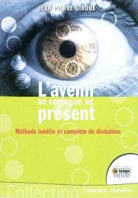 L'avenir se conjugue au présent : méthode inédite et complète de divination