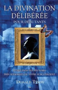 La divination délibérée pour débutants  : puisez dans les pouvoirs très sensoriels de votre subconscient