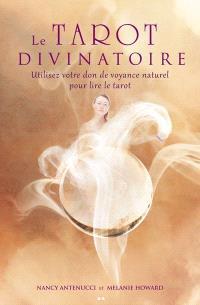 Le tarot divinatoire  : utilisez votre don de voyance naturel pour lire le tarot