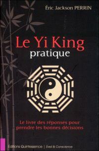 Le yi king pratique : le livre des réponses pour prendre les bonnes décisions