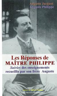 Les réponses de maître Philippe. Suivi de Enseignements recueillis par son frère Auguste