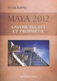 Maya 2012 : savoir secret et prophétie