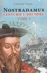 Nostradamus, Centurie I décodée. Volume 3, Quatrains 42 à 59 datés et interprétés : 117 faits historiques en ces 18 quatrains : 16 du passé de Nostradamus, 101 prédits dont 91 déjà réalisés