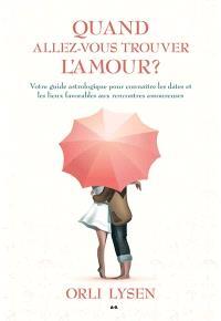 Quand allez-vous trouver l'amour?  : votre guide astrologique pour connaître les dates et les lieux favorables aux rencontres amoureuses