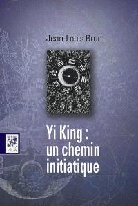 Yi jing : un chemin initiatique : astrologie, kabbale, ésotérisme chrétien, tarot, franc-maçonnerie, un message commun aux traditions occidentales au coeur du plus vieux livre de la Chine