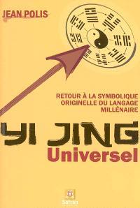 Yi Jing universel : retour à la symbolique originelle du langage millénaire