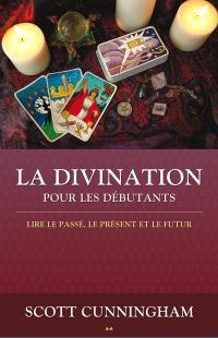La divination pour les débutants  : lire le passé, le présent et le futur