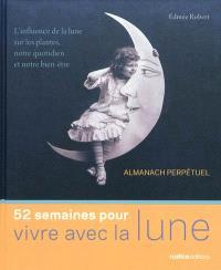 52 semaines pour vivre avec la Lune : almanach perpétuel : l'influence de la lune sur les plantes, notre quotidien et notre bien-être