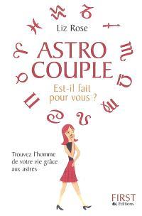 Astro couple, est-il fait pour vous ? : trouvez l'homme de votre vie grâce aux astres