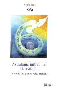 Astrologie initiatique et pratique. Volume 2, Les signes et les maisons