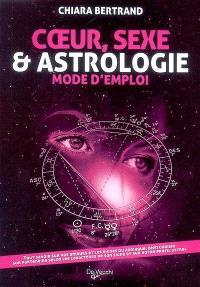 Coeur, sexe & astrologie : mode d'emploi : tout savoir sur vos amours et les signes du zodiaque, bien choisir son partenaire selon les caractères de son signe et sur votre profil astral