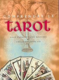 Comprendre le tarot : pour changer votre destinée et améliorer votre vie