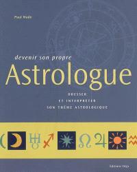 Devenir son propre astrologue : dresser et interpréter son thème astrologique