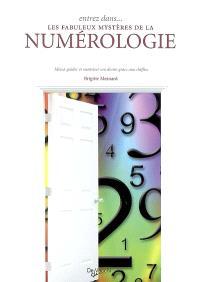 Entrez dans... les fabuleux mystères de la numérologie : mieux guider et maîtriser son destin grâce aux chiffres