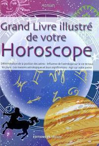 Grand livre illustré de votre horoscope : détermination de la position des astres, influence de l'astrologie sur la vie de tous les jours, les maisons astrologiques et leurs significations, agir sur son avenir