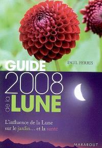 Guide 2008 de la Lune : la Lune et ses influences : jardinage, santé, minceur, jour après jour, choisir les meilleurs moments