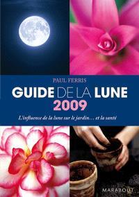 Guide 2009 de la Lune : la Lune et ses influences : jardinage, santé, minceur, jour après jour, choisir les meilleurs moments