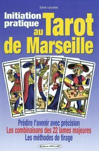 Initiation pratique au tarot de Marseille : prédire l'avenir avec précision, les combinaisons des 22 lames majeures, les méthodes de tirage