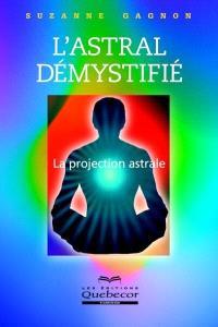 L'astral démystifié  : la projection astrale