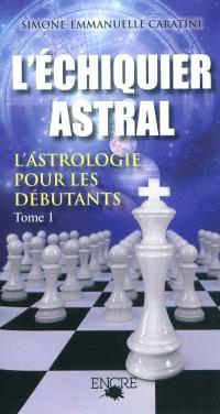 L'échiquier astral : l'astrologie pour les débutants. Volume 1