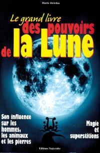 Le grand livre des pouvoirs de la lune : son influence sur les hommes, les animaux et les pierres, magie et superstitions