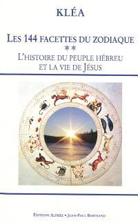 Les 144 facettes du zodiaque. Volume 2, L'histoire du peuple hébreu et la vie de Jésus