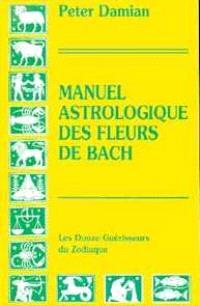 Manuel astrologique des fleurs de Bach : les douze guérisseurs du zodiaque