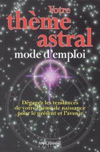 Votre thème astral, mode d'emploi : dégagez les tendances de votre thème de naissance pour le présent et l'avenir