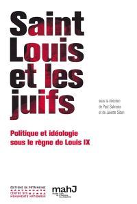 Saint Louis et les Juifs : politique et idéologie sous le règne de Louis IX