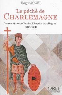 Le péché de Charlemagne : comment s'est effondré l'Empire carolingien : 814-924