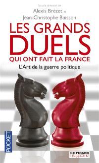 Les grands duels qui ont fait la France : l'art de la guerre politique