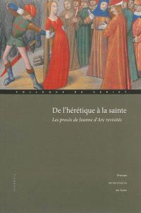 De l'hérétique à la sainte : les procès de Jeanne d'Arc revisités : actes du colloque international de Cerisy, 1er-4 octobre 2009