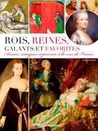 Rois, reines, galants et favorites : amour, intrigues et pouvoir à la cour de France
