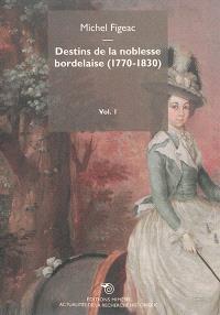 Destins de la noblesse bordelaise, 1770-1830. Volume 1