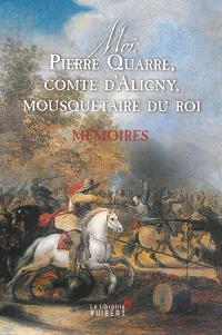 Moi, Pierre Quarré, comte d'Aligny, mousquetaire du roi : mémoires