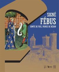 Signé Fébus : comte de Foix, prince de Béarn : marques personnelles, écrits et pouvoir autour de Gaston Fébus