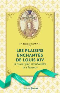 Les plaisirs enchantés de Louis XIV : et autres fêtes inoubliables de l'histoire