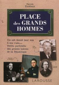Place des grands hommes : ils ont donné leur nom à nos rues... : petits portraits des grands hommes de la République