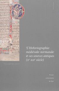 L'historiographie médiévale normande et ses sources antiques (Xe-XIIe siècle) : actes du colloque international de Cerisy-la-Salle et du Scriptorial d'Avranches (8-11 octobre 2009)