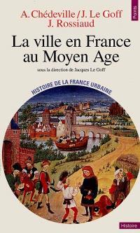 Histoire de la France urbaine. Volume 2, La ville en France au Moyen Age : des Carolingiens à la Renaissance