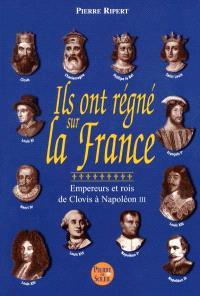 Ils ont régné sur la France : empereurs et rois, de Clovis à Napoléon III