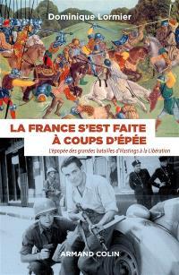 La France s'est faite à coups d'épée : l'épopée des grandes batailles d'Hastings à la Libération : 1066-1945
