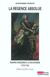 La Régence absolue : Philippe d'Orléans et la polysynodie (1715-1818). Suivi de Dictionnaire de la polysynodie