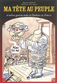 Ma tête au peuple : et autres grands mots de l'histoire de France