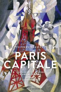 Paris capitale : splendeurs et misères d'une métropole : de Lutèce au Grand Paris